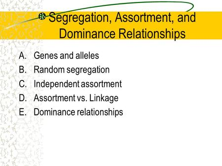 Segregation, Assortment, and Dominance Relationships A.Genes and alleles B.Random segregation C.Independent assortment D.Assortment vs. Linkage E.Dominance.