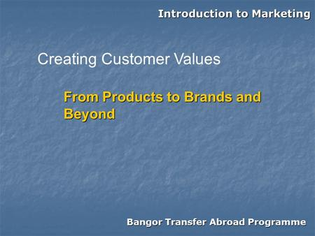 Bangor Transfer Abroad Programme Introduction to Marketing From Products to Brands and Beyond Creating Customer Values.