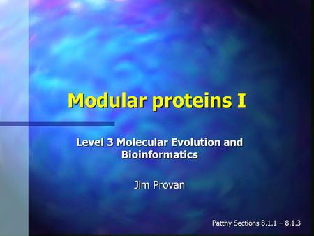 Modular proteins I Level 3 Molecular Evolution and Bioinformatics Jim Provan Patthy Sections 8.1.1 – 8.1.3.