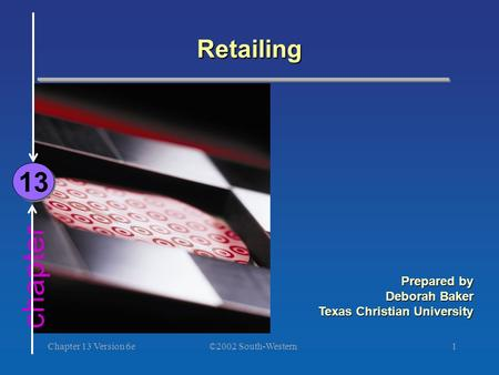 ©2002 South-Western Chapter 13 Version 6e1 chapter Retailing 13 Prepared by Deborah Baker Texas Christian University.