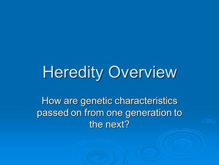 Heredity Overview How are genetic characteristics passed on from one generation to the next?