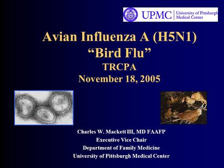 "Avian Influenza A (H5N1) ""Bird Flu"" TRCPA November 18, 2005 Charles W. Mackett III, MD FAAFP Executive Vice Chair Department of Family Medicine University."