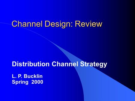 Channel Design: Review Distribution Channel Strategy L. P. Bucklin Spring 2000.