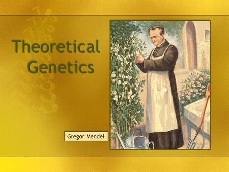 Theoretical Genetics Gregor Mendel.