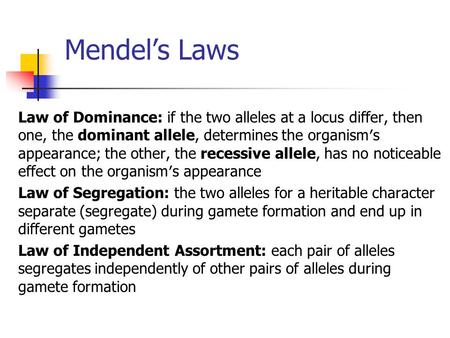 Mendel's Laws Law of Dominance: if the two alleles at a locus differ, then one, the dominant allele, determines the organism′s appearance; the other, the.