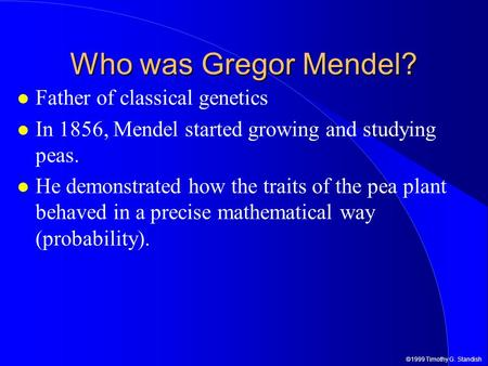 ©1999 Timothy G. Standish Who was Gregor Mendel? Father of classical genetics In 1856, Mendel started growing and studying peas. He demonstrated how the.
