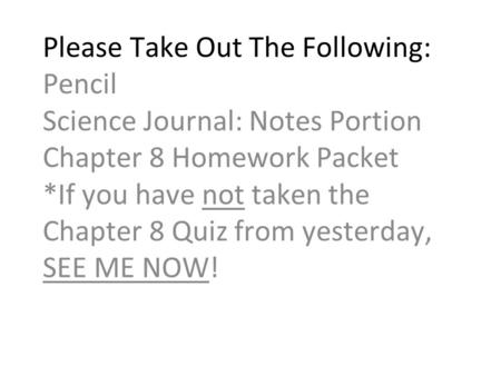 Please Take Out The Following: Pencil Science Journal: Notes Portion Chapter 8 Homework Packet *If you have not taken the Chapter 8 Quiz from yesterday,