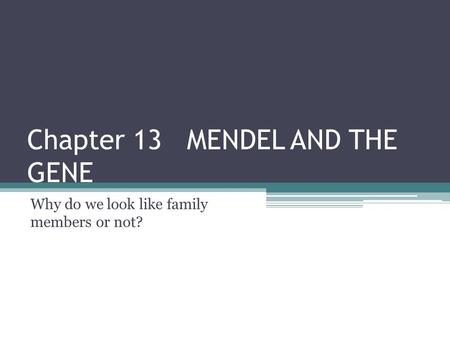 Chapter 13 MENDEL AND THE GENE Why do we look like family members or not?