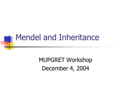 Mendel and Inheritance MUPGRET Workshop December 4, 2004.