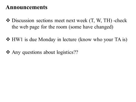 Announcements  Discussion sections meet next week (T, W, TH) -check the web page for the room (some have changed)  HW1 is due Monday in lecture (know.