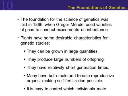 10 The Foundations of Genetics The foundation for the science of genetics was laid in 1866, when Gregor Mendel used varieties of peas to conduct experiments.