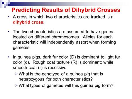 Predicting Results of Dihybrid Crosses A cross in which two characteristics are tracked is a dihybrid cross. The two characteristics are assumed to have.
