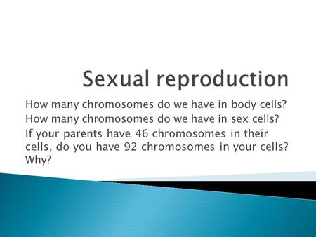 Sexual reproduction How many chromosomes do we have in body cells?