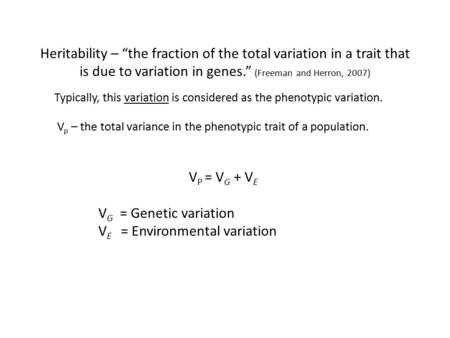 "Heritability – ""the fraction of the total variation in a trait that is due to variation in genes."" (Freeman and Herron, 2007) V p – the total variance."
