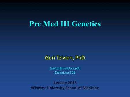 Pre Med III Genetics Guri Tzivion, PhD Extension 506 January 2015 Windsor University School of Medicine.