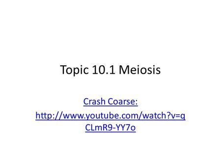 Crash Coarse: http://www.youtube.com/watch?v=qCLmR9-YY7o Topic 10.1 Meiosis Crash Coarse: http://www.youtube.com/watch?v=qCLmR9-YY7o.
