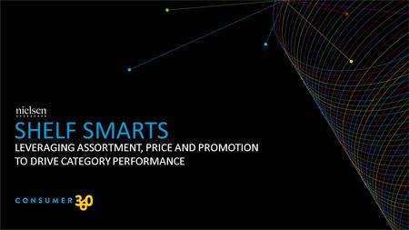 LEVERAGING ASSORTMENT, PRICE AND PROMOTION TO DRIVE CATEGORY PERFORMANCE SHELF SMARTS.