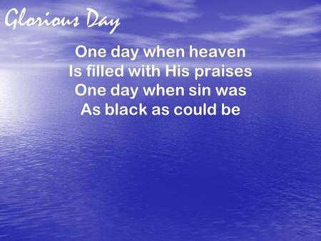 Glorious Day One day when heaven Is filled with His praises One day when sin was As black as could be.