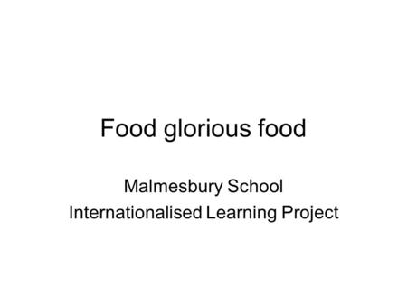 Food glorious food Malmesbury School Internationalised Learning Project.