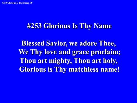 #253 Glorious Is Thy Name Blessed Savior, we adore Thee, We Thy love and grace proclaim; Thou art mighty, Thou art holy, Glorious is Thy matchless name!