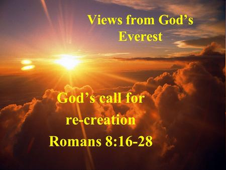 Views from God's Everest God's call for re-creation Romans 8:16-28.
