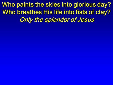 Who paints the skies into glorious day? Who breathes His life into fists of clay? Only the splendor of Jesus.