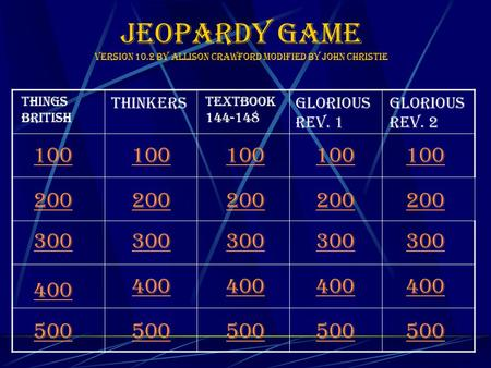Jeopardy Game Version 10.2 by Allison crawford modified by John Christie 100 Things British thinkers Textbook 144-148 Glorious Rev. 1 Glorious Rev. 2 200.