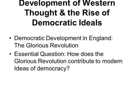 Development of Western Thought & the Rise of Democratic Ideals Democratic Development in England: The Glorious Revolution Essential Question: How does.