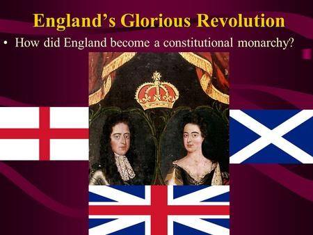 England's Glorious Revolution How did England become a constitutional monarchy?