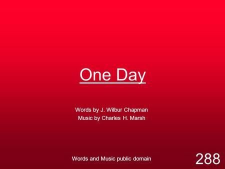 One Day Words by J. Wilbur Chapman Music by Charles H. Marsh Words and Music public domain 288.