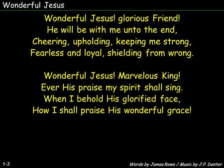 Wonderful Jesus! glorious Friend! He will be with me unto the end,
