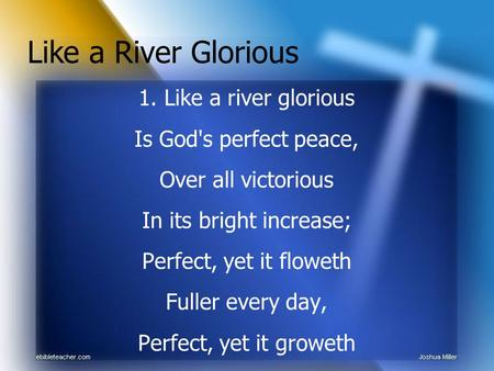 1. Like a river glorious Is God's perfect peace, Over all victorious In its bright increase; Perfect, yet it floweth Fuller every day, Perfect, yet it.