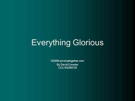 Everything Glorious ©2006 worshiptogether.com By David Crowder CCLI #2260725.
