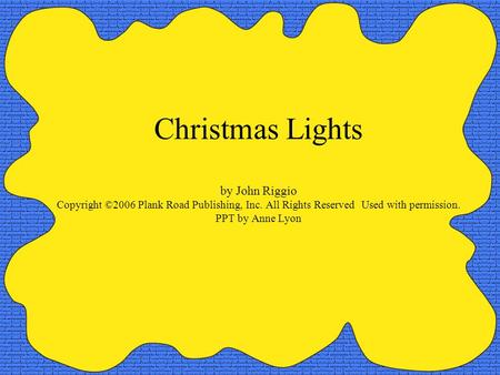 Christmas Lights by John Riggio Copyright ©2006 Plank Road Publishing, Inc. All Rights Reserved Used with permission. PPT by Anne Lyon.