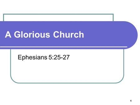 1 A Glorious Church Ephesians 5:25-27. 2 Husbands, love your wives, even as Christ also loved the church, and gave himself for it; 26 That he might sanctify.