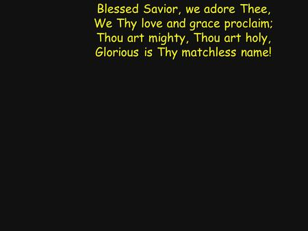 Blessed Savior, we adore Thee, We Thy love and grace proclaim; Thou art mighty, Thou art holy, Glorious is Thy matchless name! Blessed Savior, we adore.