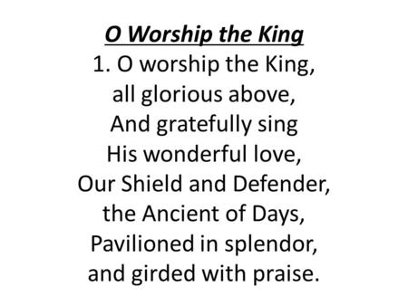 O Worship the King 1. O worship the King, all glorious above, And gratefully sing His wonderful love, Our Shield and Defender, the Ancient of Days, Pavilioned.