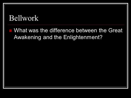 Bellwork What was the difference between the Great Awakening and the Enlightenment?