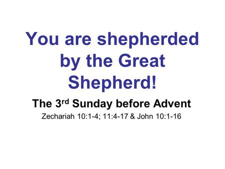You are shepherded by the Great Shepherd! The 3 rd Sunday before Advent Zechariah 10:1-4; 11:4-17 & John 10:1-16.