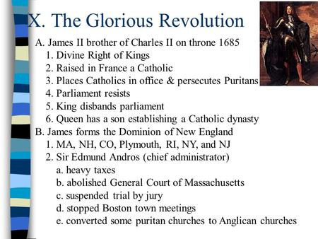 X. The Glorious Revolution A. James II brother of Charles II on throne 1685 1. Divine Right of Kings 2. Raised in France a Catholic 3. Places Catholics.