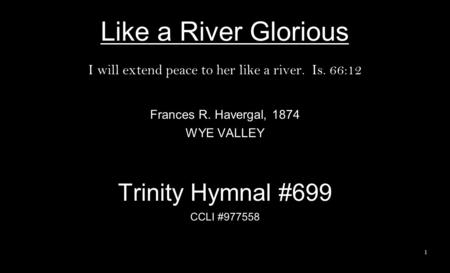 Like a River Glorious I will extend peace to her like a river. Is. 66:12 Frances R. Havergal, 1874 WYE VALLEY Trinity Hymnal #699 CCLI #977558 1.
