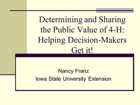 Determining and Sharing the Public Value of 4-H: Helping Decision-Makers Get it! Nancy Franz Iowa State University Extension.