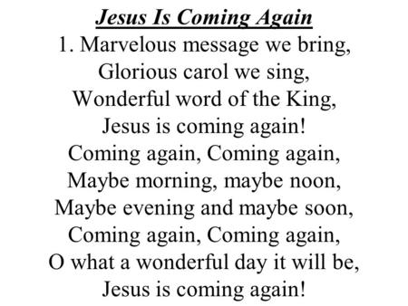 Jesus Is Coming Again 1. Marvelous message we bring, Glorious carol we sing, Wonderful word of the King, Jesus is coming again! Coming again, Coming.