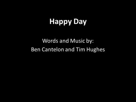 Happy Day Words and Music by: Ben Cantelon and Tim Hughes.