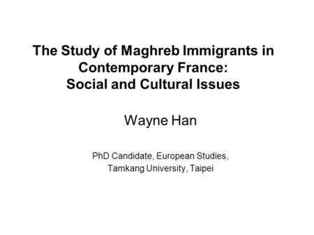 The Study of Maghreb Immigrants in Contemporary France: Social and Cultural Issues Wayne Han PhD Candidate, European Studies, Tamkang University, Taipei.