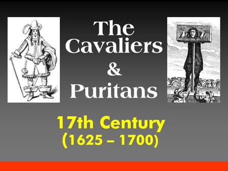 17th Century ( 1625 – 1700) The Cavaliers & Puritans.