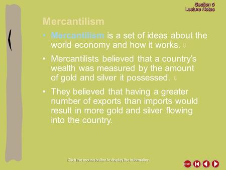 Mercantilism Click the mouse button to display the information. Mercantilism is a set of ideas about the world economy and how it works.  Mercantilists.