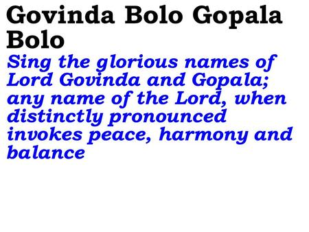Govinda Bolo Gopala Bolo Sing the glorious names of Lord Govinda and Gopala; any name of the Lord, when distinctly pronounced invokes peace, harmony and.