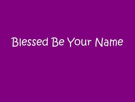Blessed Be Your Name. Blessed be Your name In the land that is plentiful Where Your streams of abundance flow Blessed be Your name.