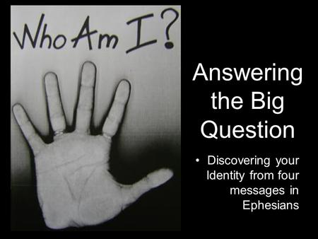 Answering the Big Question Discovering your Identity from four messages in Ephesians.